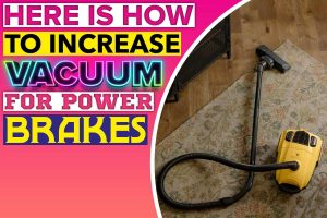 Here Is How To Increase Vacuum For Power Brakes