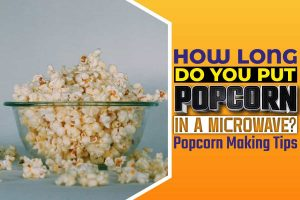 How Long Do You Put Popcorn In A Microwave